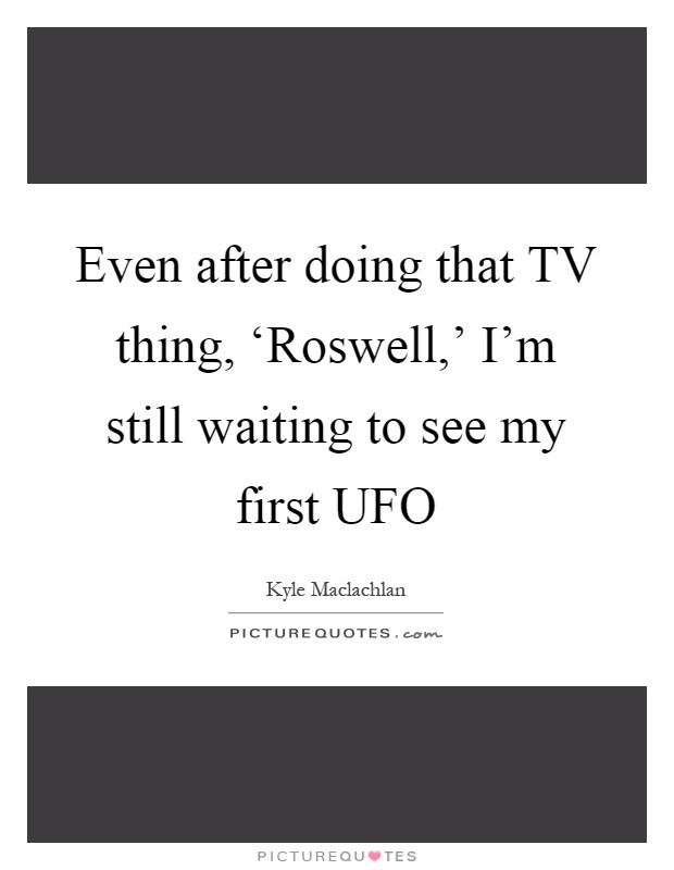 Even after doing that TV thing, 'Roswell,' I'm still waiting to see my first UFO Picture Quote #1