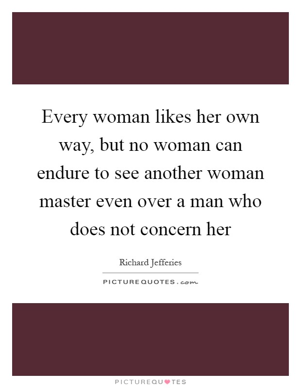 Every woman likes her own way, but no woman can endure to see another woman master even over a man who does not concern her Picture Quote #1