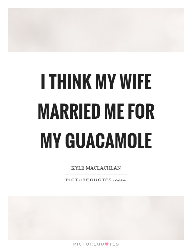 I think my wife married me for my guacamole Picture Quote #1