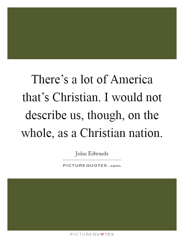There's a lot of America that's Christian. I would not describe us, though, on the whole, as a Christian nation Picture Quote #1