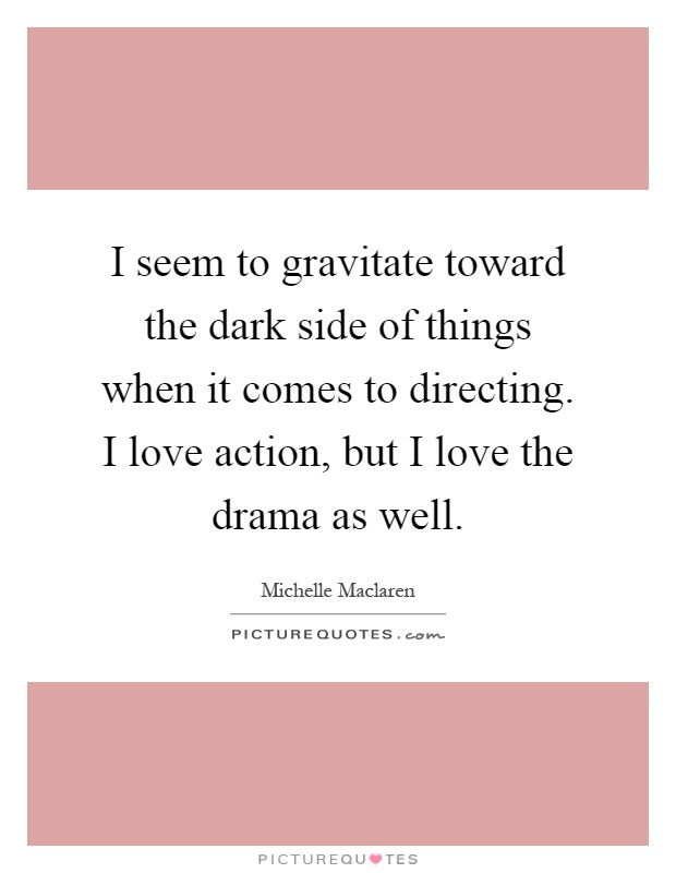 I seem to gravitate toward the dark side of things when it comes to directing. I love action, but I love the drama as well Picture Quote #1