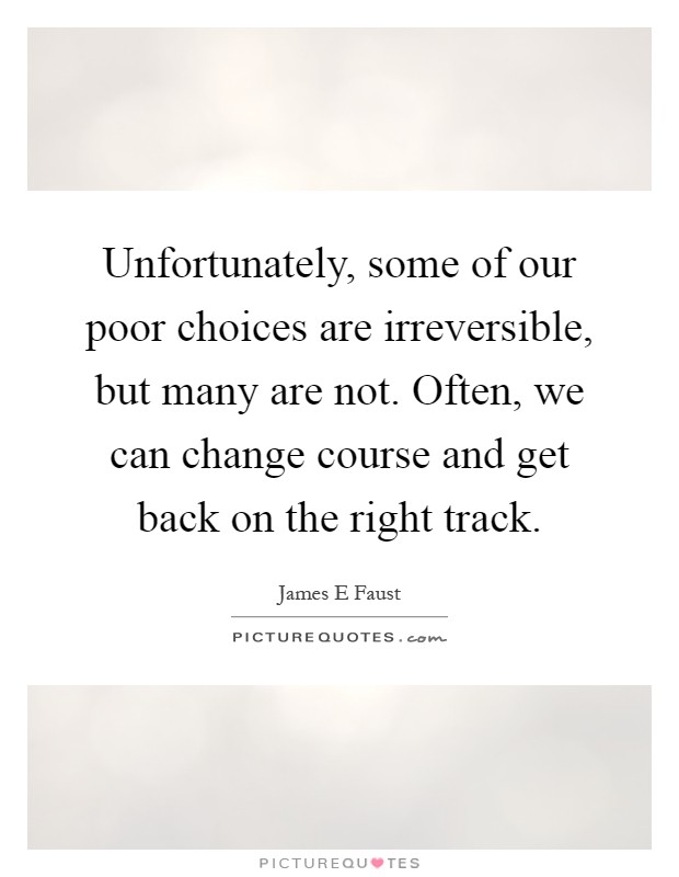 Unfortunately, some of our poor choices are irreversible, but many are not. Often, we can change course and get back on the right track Picture Quote #1
