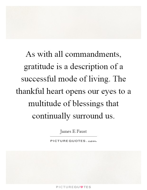 As with all commandments, gratitude is a description of a successful mode of living. The thankful heart opens our eyes to a multitude of blessings that continually surround us Picture Quote #1