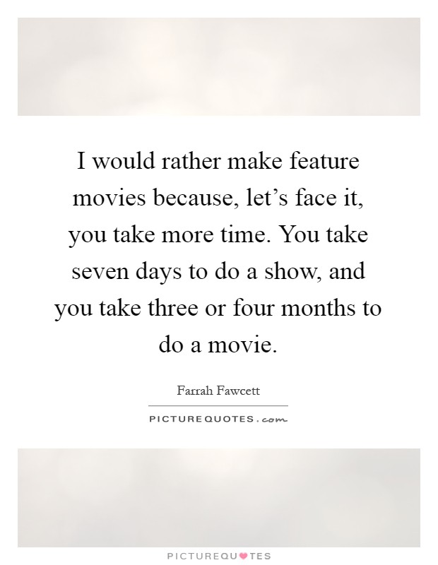 I would rather make feature movies because, let's face it, you take more time. You take seven days to do a show, and you take three or four months to do a movie Picture Quote #1