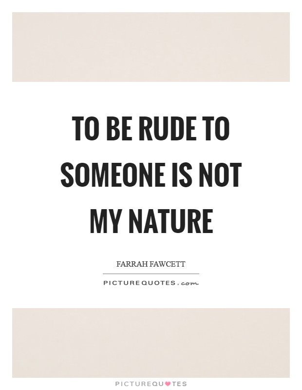 To be rude to someone is not my nature Picture Quote #1