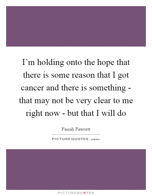 I'm holding onto the hope that there is some reason that I got cancer and there is something - that may not be very clear to me right now - but that I will do Picture Quote #1