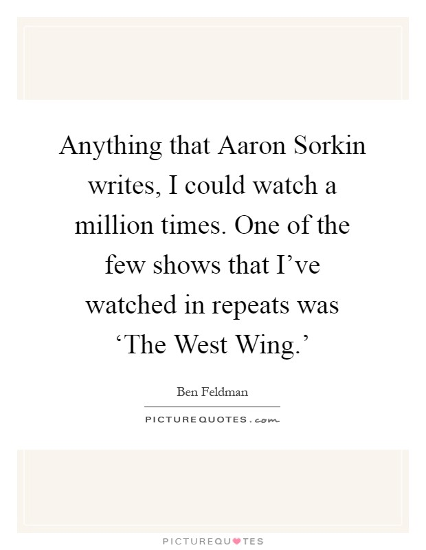 Anything that Aaron Sorkin writes, I could watch a million times. One of the few shows that I've watched in repeats was 'The West Wing.' Picture Quote #1