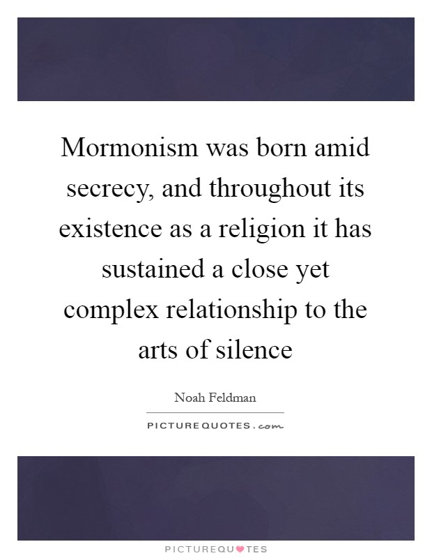 Mormonism was born amid secrecy, and throughout its existence as a religion it has sustained a close yet complex relationship to the arts of silence Picture Quote #1