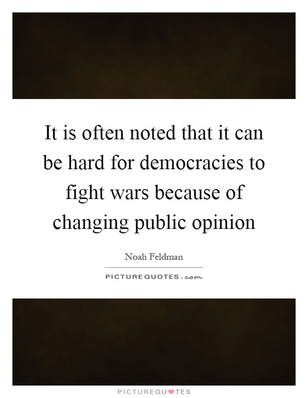 It is often noted that it can be hard for democracies to fight wars because of changing public opinion Picture Quote #1