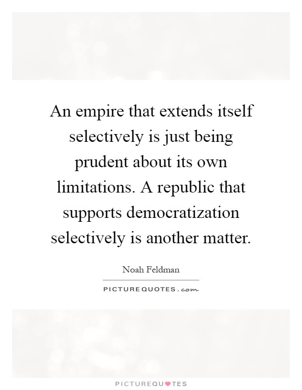 An empire that extends itself selectively is just being prudent about its own limitations. A republic that supports democratization selectively is another matter Picture Quote #1