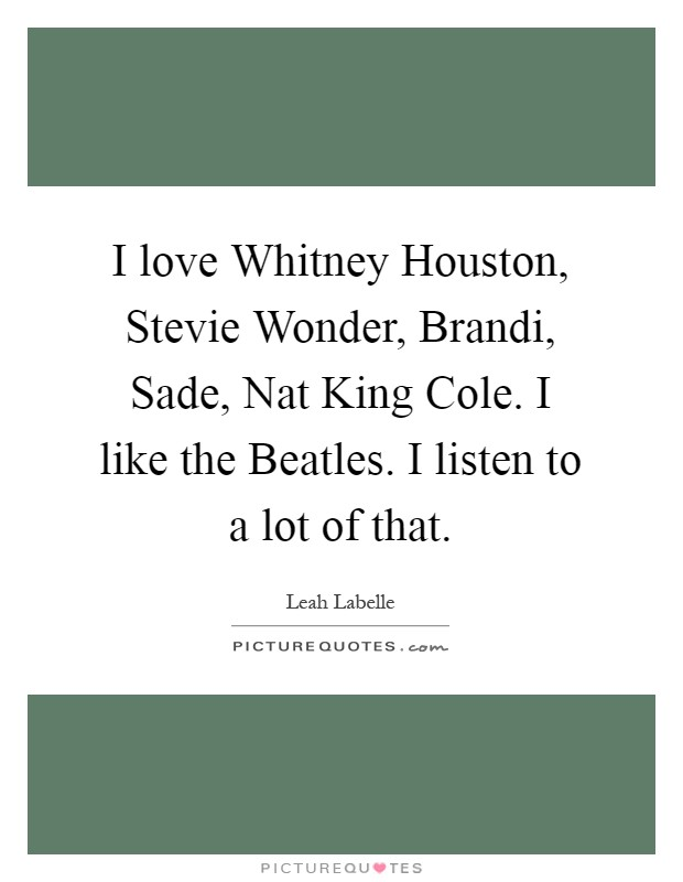 I love Whitney Houston, Stevie Wonder, Brandi, Sade, Nat King Cole. I like the Beatles. I listen to a lot of that Picture Quote #1