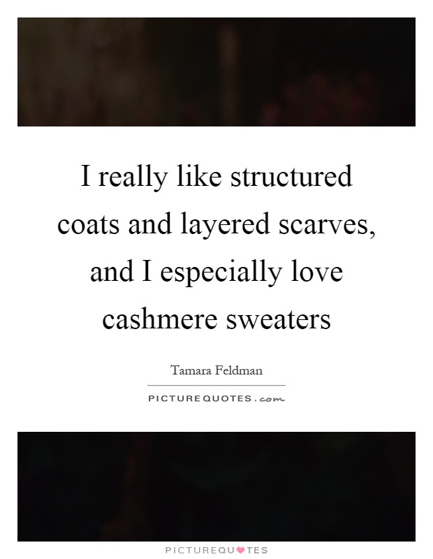 I really like structured coats and layered scarves, and I especially love cashmere sweaters Picture Quote #1