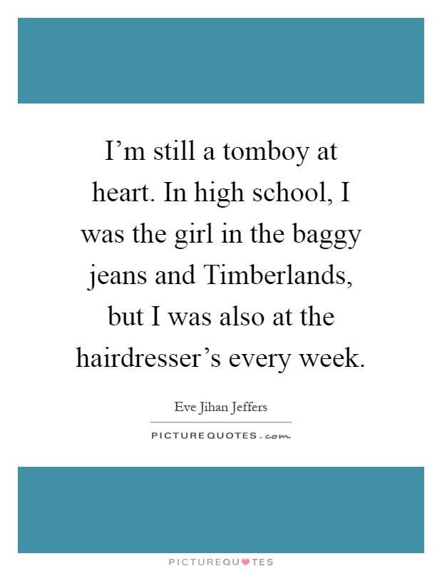 I'm still a tomboy at heart. In high school, I was the girl in the baggy jeans and Timberlands, but I was also at the hairdresser's every week Picture Quote #1