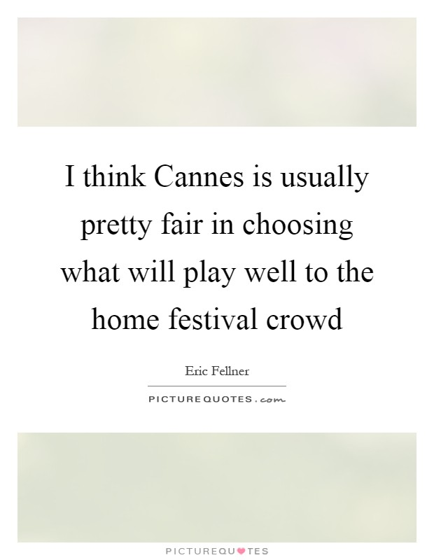 I think Cannes is usually pretty fair in choosing what will play well to the home festival crowd Picture Quote #1