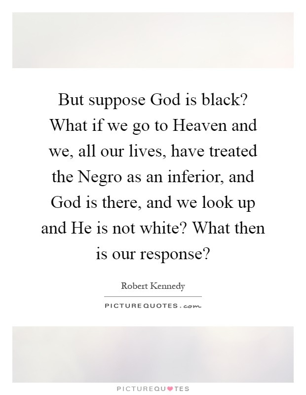 But suppose God is black? What if we go to Heaven and we, all our lives, have treated the Negro as an inferior, and God is there, and we look up and He is not white? What then is our response? Picture Quote #1