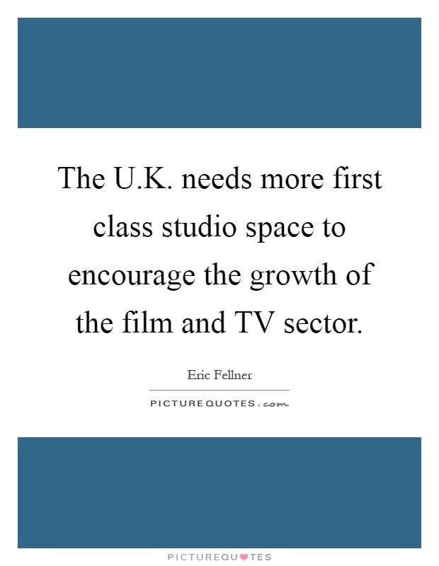 The U.K. needs more first class studio space to encourage the growth of the film and TV sector Picture Quote #1