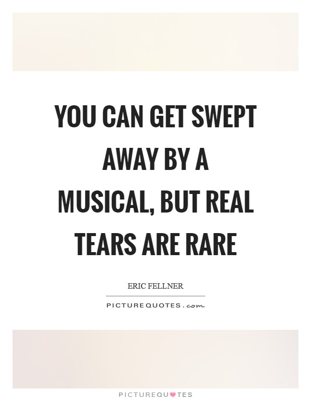 You can get swept away by a musical, but real tears are rare Picture Quote #1