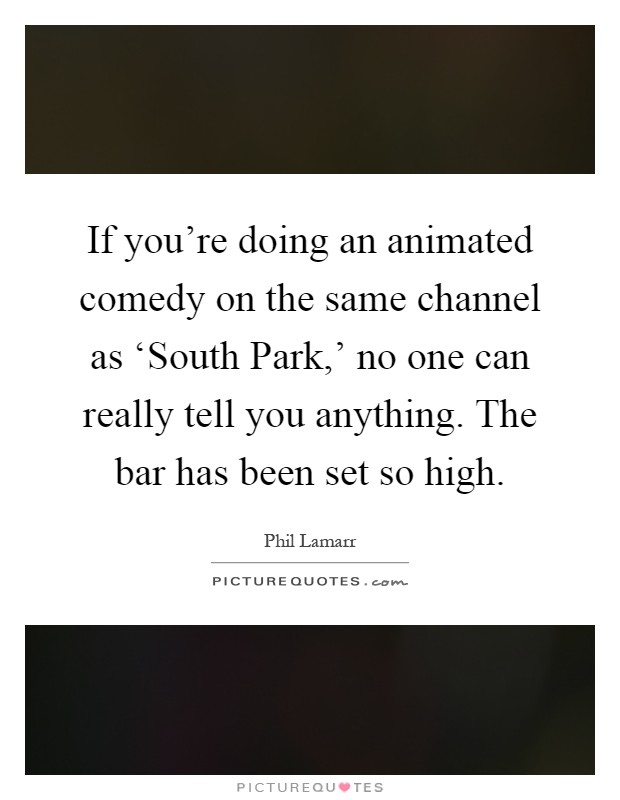 If you're doing an animated comedy on the same channel as 'South Park,' no one can really tell you anything. The bar has been set so high Picture Quote #1