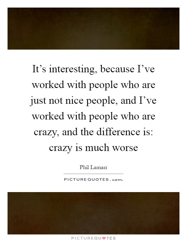 It's interesting, because I've worked with people who are just not nice people, and I've worked with people who are crazy, and the difference is: crazy is much worse Picture Quote #1