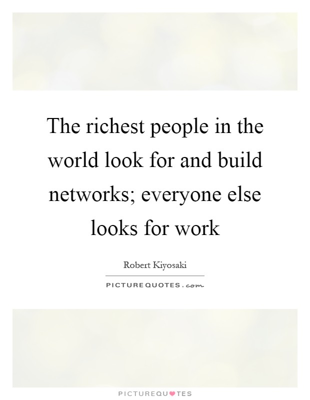 The richest people in the world look for and build networks; everyone else looks for work Picture Quote #1