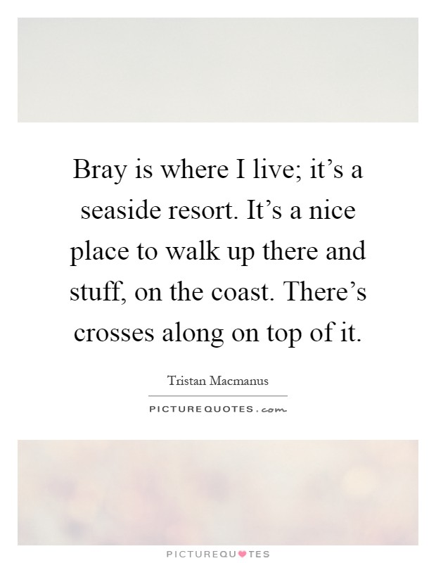 Bray is where I live; it's a seaside resort. It's a nice place to walk up there and stuff, on the coast. There's crosses along on top of it Picture Quote #1