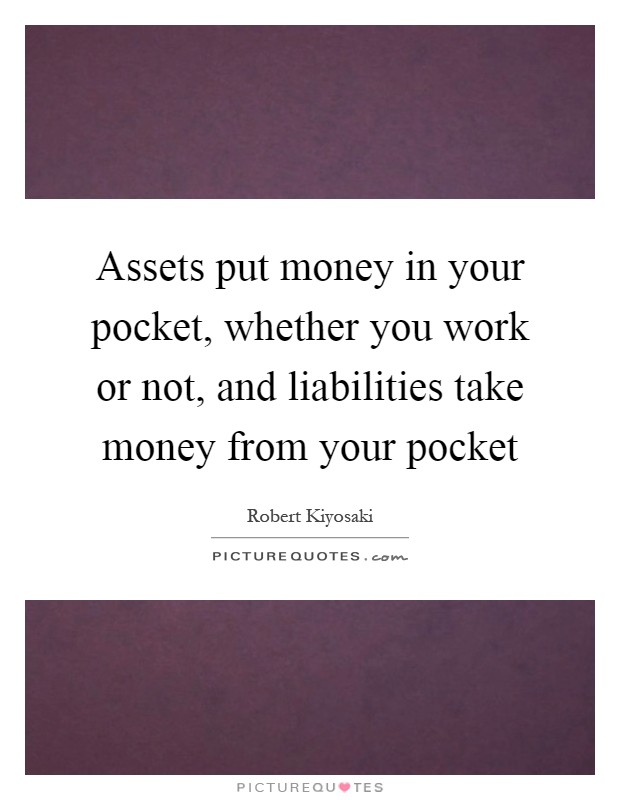 Assets put money in your pocket, whether you work or not, and liabilities take money from your pocket Picture Quote #1
