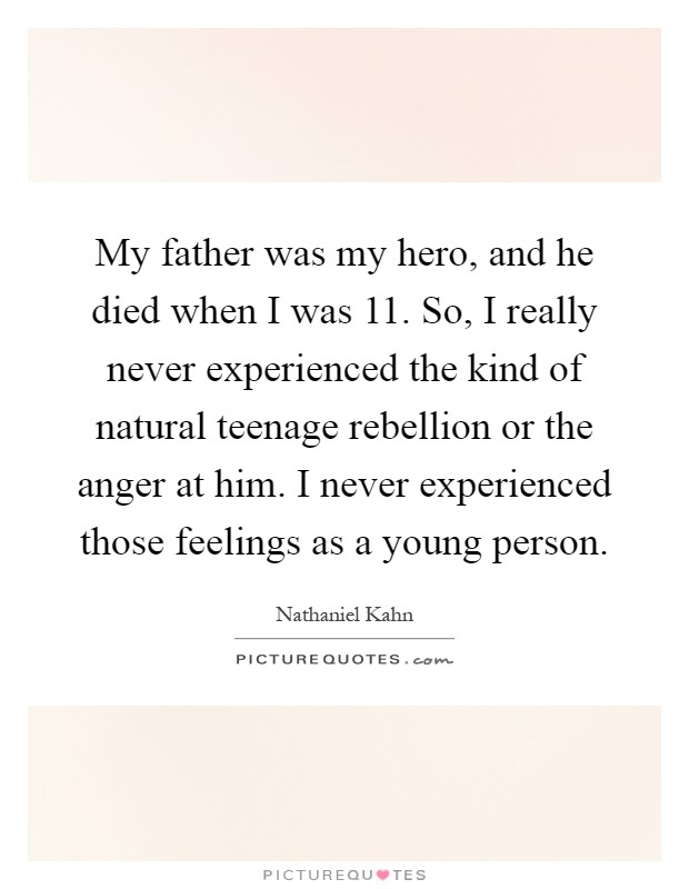 My father was my hero, and he died when I was 11. So, I really never experienced the kind of natural teenage rebellion or the anger at him. I never experienced those feelings as a young person Picture Quote #1