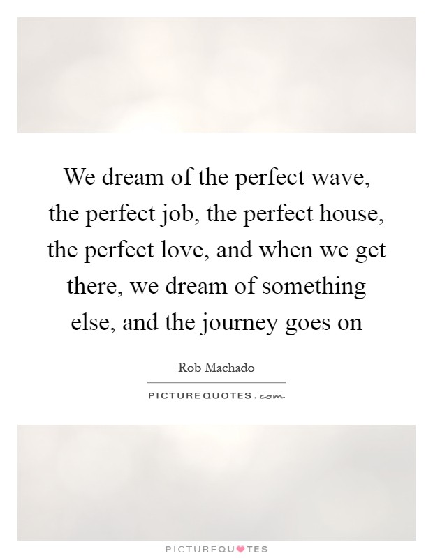 We dream of the perfect wave, the perfect job, the perfect house, the perfect love, and when we get there, we dream of something else, and the journey goes on Picture Quote #1