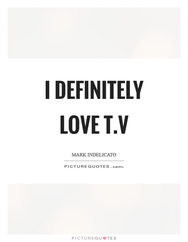 I definitely love T.V Picture Quote #1