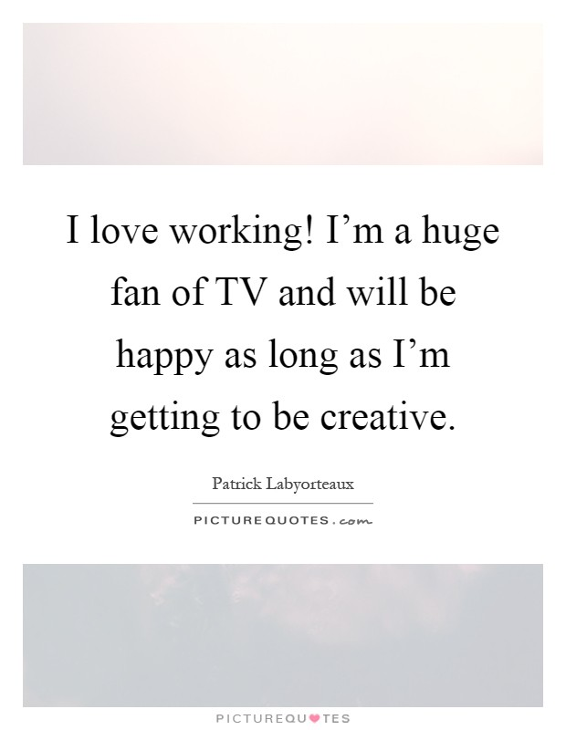 I love working! I'm a huge fan of TV and will be happy as long as I'm getting to be creative Picture Quote #1