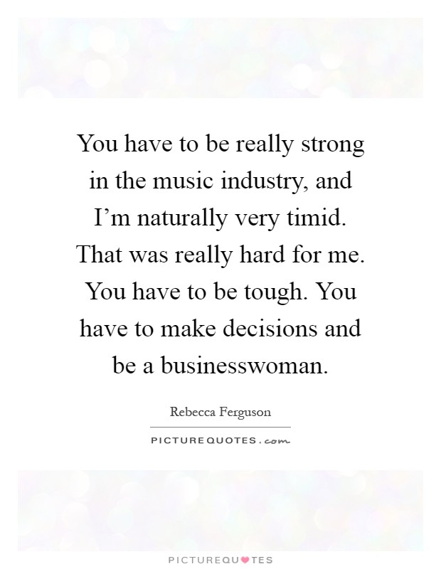 You have to be really strong in the music industry, and I'm naturally very timid. That was really hard for me. You have to be tough. You have to make decisions and be a businesswoman Picture Quote #1