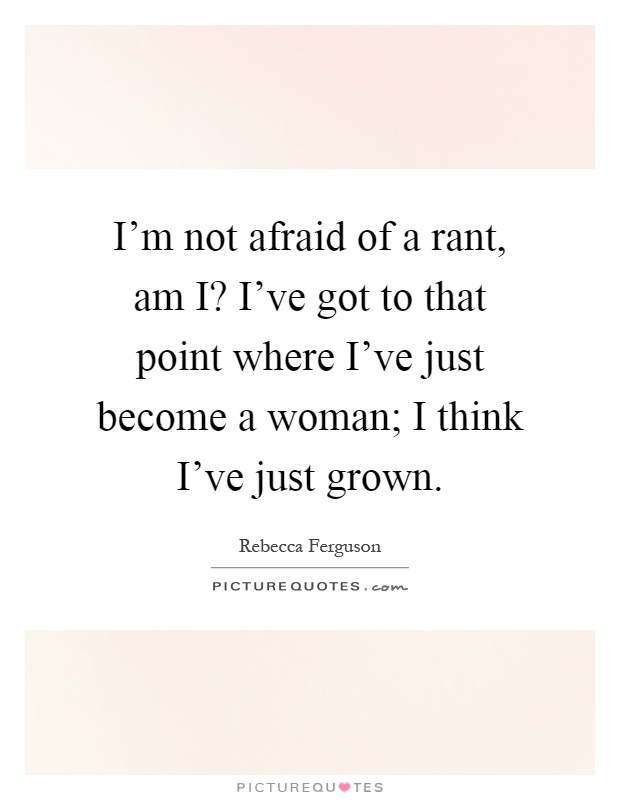 I'm not afraid of a rant, am I? I've got to that point where I've just become a woman; I think I've just grown Picture Quote #1