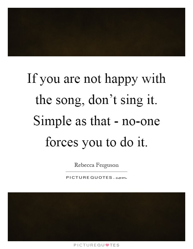 If you are not happy with the song, don't sing it. Simple as that - no-one forces you to do it Picture Quote #1