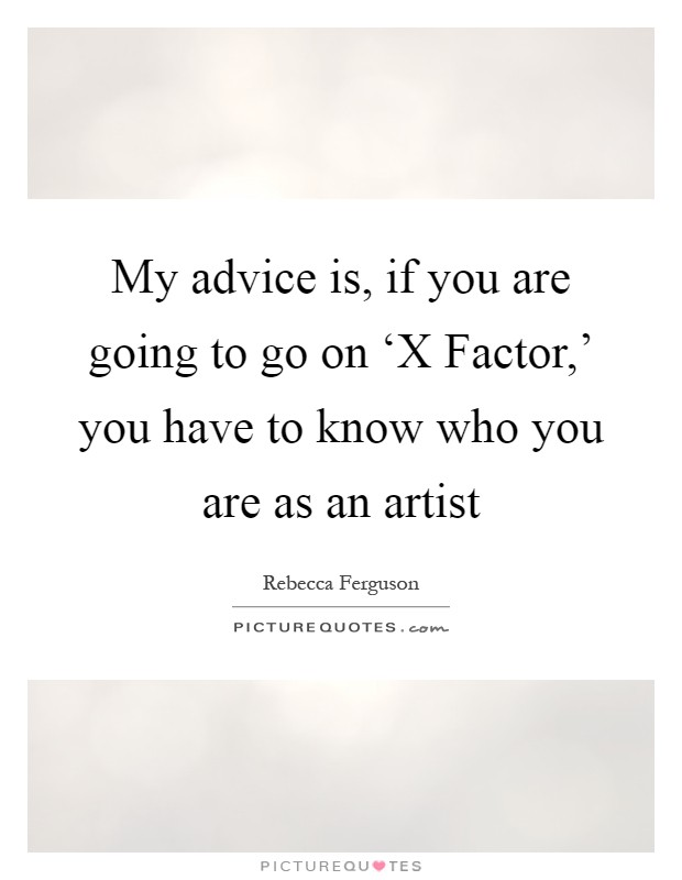My advice is, if you are going to go on 'X Factor,' you have to know who you are as an artist Picture Quote #1