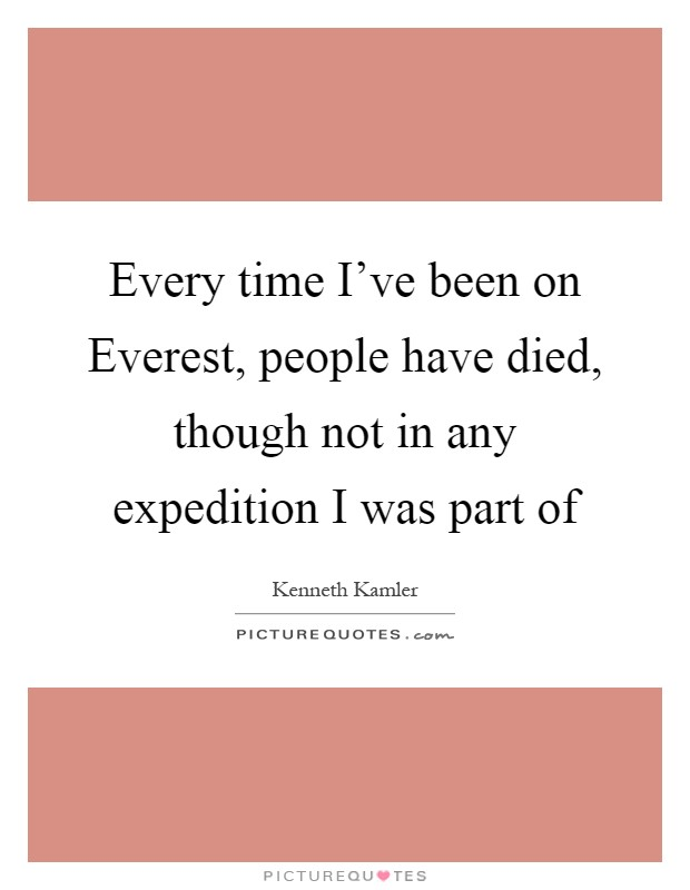 Every time I've been on Everest, people have died, though not in any expedition I was part of Picture Quote #1