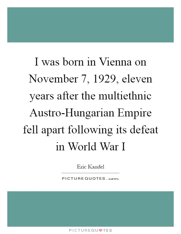 I was born in Vienna on November 7, 1929, eleven years after the multiethnic Austro-Hungarian Empire fell apart following its defeat in World War I Picture Quote #1