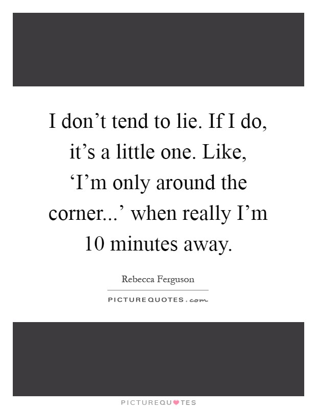 I don't tend to lie. If I do, it's a little one. Like, 'I'm only around the corner...' when really I'm 10 minutes away Picture Quote #1