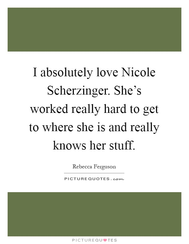 I absolutely love Nicole Scherzinger. She's worked really hard to get to where she is and really knows her stuff Picture Quote #1