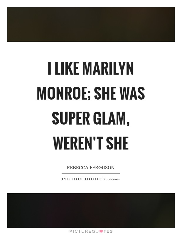 I like Marilyn Monroe; she was super glam, weren't she Picture Quote #1