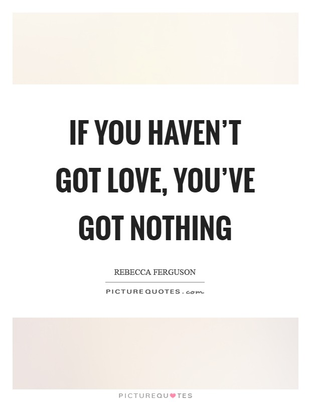 If you haven't got love, you've got nothing Picture Quote #1