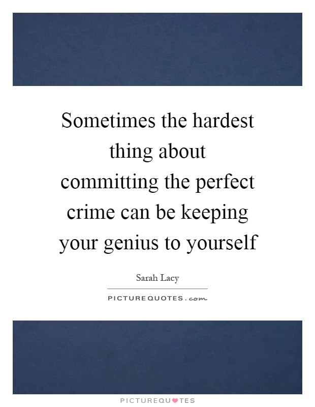 Sometimes the hardest thing about committing the perfect crime can be keeping your genius to yourself Picture Quote #1