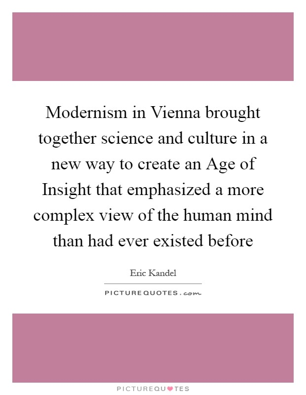 Modernism in Vienna brought together science and culture in a new way to create an Age of Insight that emphasized a more complex view of the human mind than had ever existed before Picture Quote #1