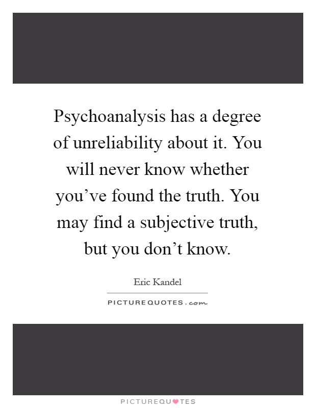 Psychoanalysis has a degree of unreliability about it. You ...