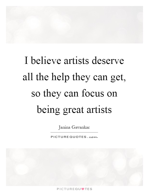 I believe artists deserve all the help they can get, so they can focus on being great artists Picture Quote #1