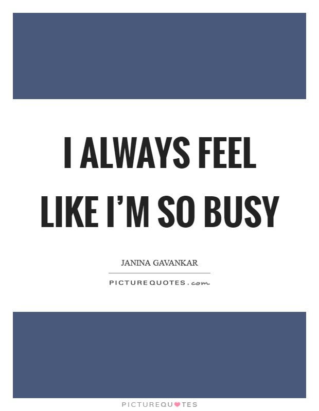 I always feel like I'm so busy Picture Quote #1