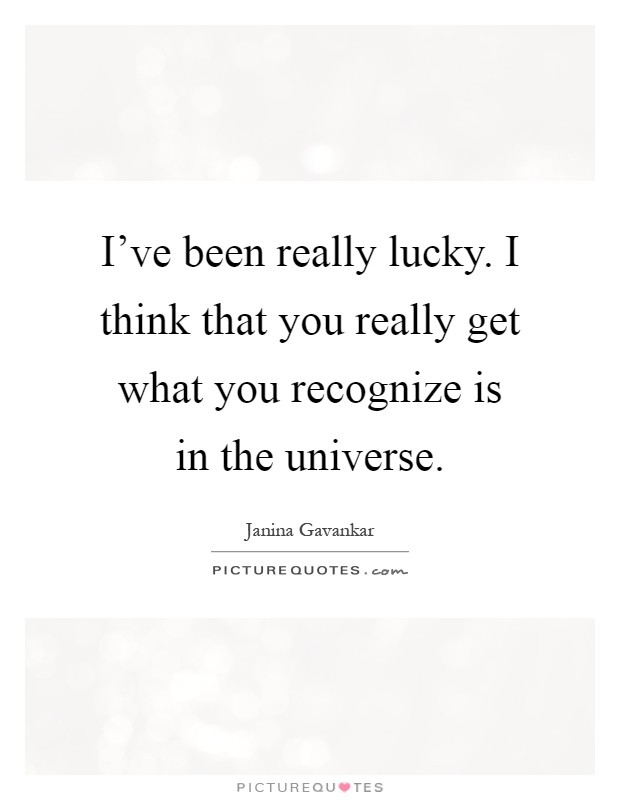 I've been really lucky. I think that you really get what you recognize is in the universe Picture Quote #1