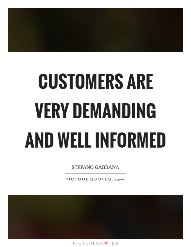 Customers are very demanding and well informed