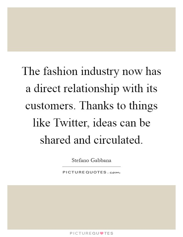 The fashion industry now has a direct relationship with its customers. Thanks to things like Twitter, ideas can be shared and circulated Picture Quote #1