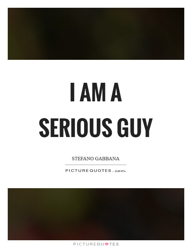 I am a serious guy Picture Quote #1