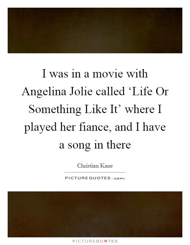 I was in a movie with Angelina Jolie called 'Life Or Something Like It' where I played her fiance, and I have a song in there Picture Quote #1